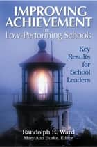 Improving Achievement in Low-Performing Schools ebook by Dr. Randolph E. Ward,Mary Ann Burke