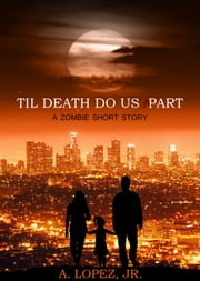 Til Death Do Us Part - A Zombie Short Story ebook by A. Lopez, Jr.
