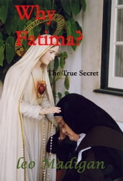 Why Fatima? The True Secret. ebook by Leo Madigan