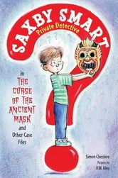 The Curse of the Ancient Mask and Other Case Files - Saxby Smart, Private Detective: Book 1 ebook by Simon Cheshire,R. W. Alley