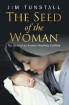 The Seed of the Woman - The Story of an Ancient Prophecy Fulfilled ebook by Jim Tunstall