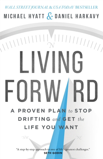 Living Forward - A Proven Plan to Stop Drifting and Get the Life You Want ebook by Daniel Harkavy,Michael Hyatt