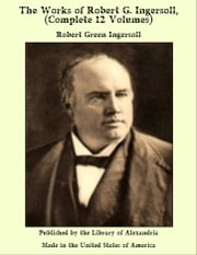 The Works of Robert G. ingersoll, (Complete 12 Volumes) ebook by Robert Green ingersoll