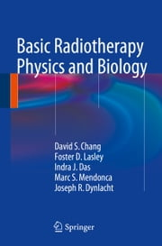 Basic Radiotherapy Physics and Biology ebook by David S. Chang,Foster D. Lasley,Indra J. Das,Marc S. Mendonca,Joseph R. Dynlacht