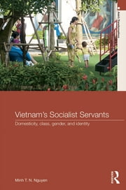 Vietnam's Socialist Servants - Domesticity, Class, Gender, and Identity ebook by Minh T. N. Nguyen