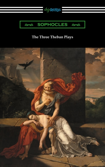 The Three Theban Plays: Antigone, Oedipus the King, and Oedipus at Colonus (Translated by Francis Storr with Introductions by Richard C. Jebb) ebook by Sophocles