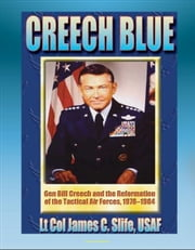 Creech Blue: General Bill Creech and the Reformation of the Tactical Air Forces, 1978-1984 - TAC, Tactical Air Forces, AirLand Battle, Desert Storm ebook by Progressive Management