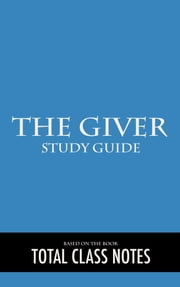 The Giver: Study Guide - The Giver, Study Review Guide, Lois Lowry ebook by Total Class Notes