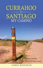 Currahoo to Santiago My Camino - A Pilgrim's Journey to the Shrine of St James ebook by James Keoghan