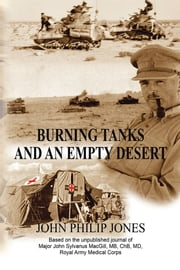 Burning Tanks and an Empty Desert - Based on the Unpublished Journal of Major John Sylvanus MacGill, MB, ChB, MD, Royal Army Medical Corps ebook by John Philip Jones
