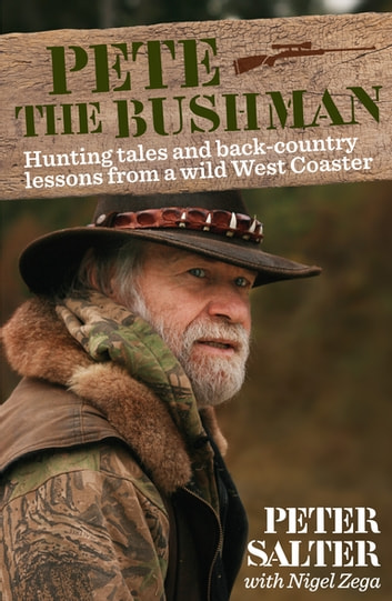 Pete the Bushman - Hunting Tales and Back-Country Lessons from a Wild West-Coaster ebook by Peter Salter