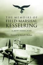 The Memoirs of Field-Marshal Kesselring ebook by Albert Kesselring,Kenneth Macksey