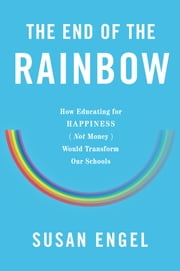 The End of the Rainbow - How Educating for Happiness-Not Money-Would Transform Our Schools ebook by Susan Engel