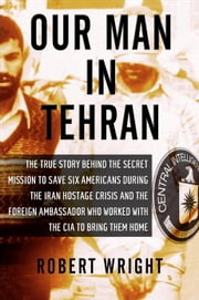 Our Man in Tehran - The True Story Behind the Secret Mission to Save Six Americans during the Iran Hostage Crisis & the Foreign Ambassador Who Worked w/the CIA to Bring Them Home ebook by Robert Wright