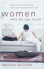 Women Who Do Too Much - How to Stop Doing It All and Start Enjoying Your Life ebook by Patricia Sprinkle