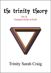 The Trinity Theory - Vol.II Energetic Guide to Earth ebook by Trinity Sarah Craig