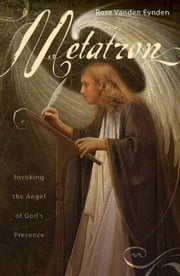 Metatron: Invoking the Angel of God's Presence - Invoking the Angel of God's Presence ebook by Rose Vanden Eynden