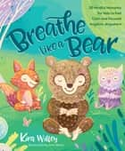 Breathe Like a Bear - 30 Mindful Moments for Kids to Feel Calm Anytime Anywhere ebook by Kira Willey, Anni Betts
