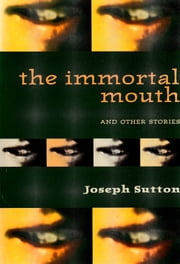 The Immortal Mouth and Other Stories ebook by Joseph Sutton