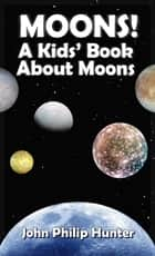 Moons! A Kids' Book About Moons ebook by John Philip Hunter