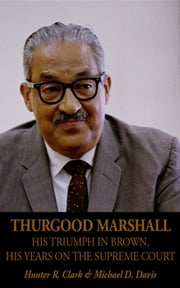 Thurgood Marshall - His Triumph in Brown, His Years on the Supreme Court ebook by Hunter R Clark,Michael D Davis