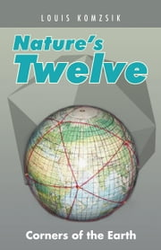 Nature's Twelve: Corners of the Earth ebook by Komzsik, Louis