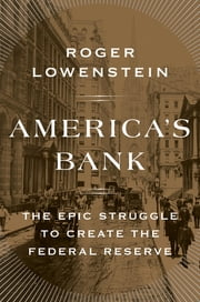 America's Bank - The Epic Struggle to Create the Federal Reserve ebook by Roger Lowenstein