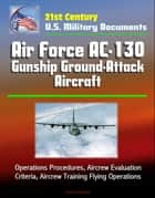 21st Century U.S. Military Documents: Air Force AC-130 Gunship Ground-Attack Aircraft - Operations Procedures, Aircrew Evaluation Criteria, Aircrew Training Flying Operations ebook by Progressive Management