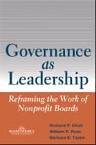 Governance as Leadership - Reframing the Work of Nonprofit Boards ebook by Richard P. Chait, William P. Ryan, Barbara E. Taylor