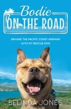Bodie On the Road: Driving the Pacific Coast Highway with My Rescue Dog eBook by Belinda Jones