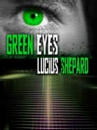Green Eyes ebook by Lucius Shepard