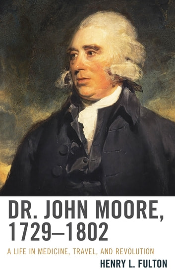 Dr. John Moore, 1729–1802 - A Life in Medicine, Travel, and Revolution ebook by Henry L. Fulton