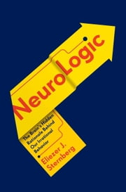 NeuroLogic - The Brain's Hidden Rationale Behind Our Irrational Behavior ebook by Eliezer Sternberg