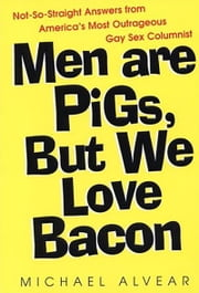 Men Are Pigs, But We Love Bacon - Not So Straight Answers From America's Most Outrageous Gay Sex Colum ebook by Michael Alvear