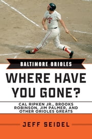 Baltimore Orioles - Where Have You Gone? Cal Ripken Jr., Brooks Robinson, Jim Palmer, and Other Orioles Greats ebook by Jeff Seidel