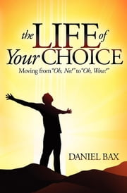 The Life of Your Choice - Moving from ''Oh, No!'' to ''Oh, Wow!'' ebook by Daniel Bax