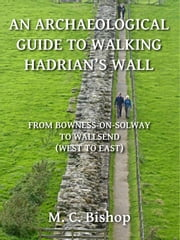 An Archaeological Guide to Walking Hadrian's Wall from Bowness-on-Solway to Wallsend (West to East) ebook by M. C. Bishop