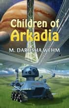 Children of Arkadia ebook by M. Darusha Wehm