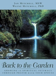 Back to the Garden - Growing in Spiritual Intimacy Through Prayer with Your Spouse ebook by Wayne Mitchell PhD, Jan Mitchell MSW