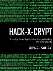 HACK-X-CRYPT - A straight forward guide towards Ethical hacking and cyber security ebook by Ujjwal Sahay