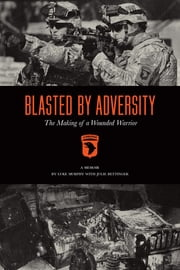 Blasted By Adversity - The Making of a Wounded Warrior ebook by Luke Murphy,Julie Strauss Bettinger
