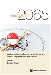 Singapore 2065 - Leading Insights on Economy and Environment from 50 Singapore Icons and Beyond ebook by Euston Quah