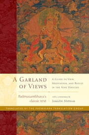A Garland of Views - A Guide to View, Meditation, and Result in the Nine Vehicles ebook by Padmasambhava,Jamgon Mipham,The Padmakara Translation Group