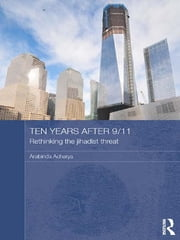 Ten Years After 9/11 - Rethinking the Jihadist Threat ebook by Arabinda Acharya