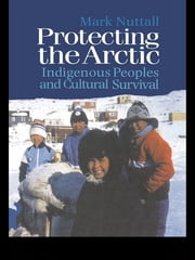 Protecting the Arctic - Indigenous Peoples and Cultural Survival ebook by Mark Nuttall