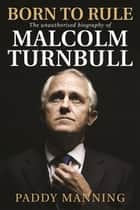 Born to Rule - The unauthorised biography of Malcolm Turnbull ebook by Paddy Manning