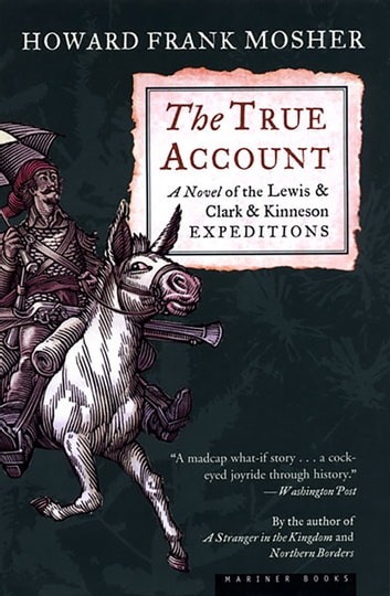 The True Account - A Novel of the Lewis and Clark and Kinneson Expeditions eBook by Howard Frank Mosher