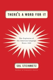 There's a Word for It - The Explosion of the American Language Since 1900 ebook by Sol Steinmetz