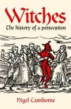Witches - The history of a persecution ebook by Nigel Cawthorne