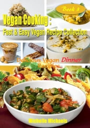 Delicious Vegan Dinner Recipes - Vegan Cooking Fast & Easy Recipe Collection, #3 ebook by Michelle Michaels